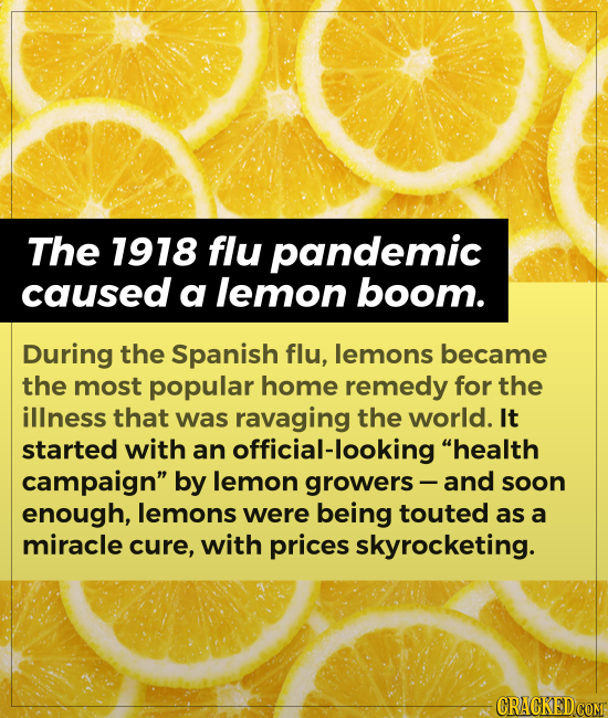 The 1918 flu pandemic caused a lemon boom. During the Spanish flu, lemons became the most popular home remedy for the illness that was ravaging the wo