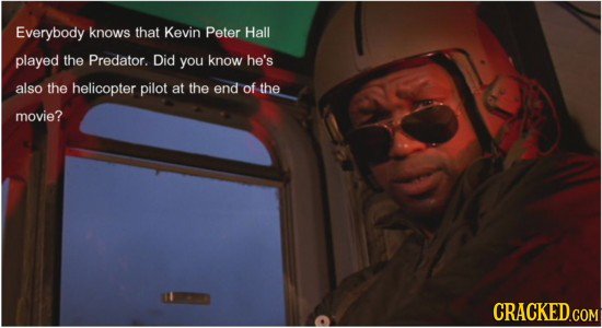 Everybody knows that Kevin Peter Hall played the Predator. Did you know he's also the helicopter pilot at the end of the movie? CRACKED.COM