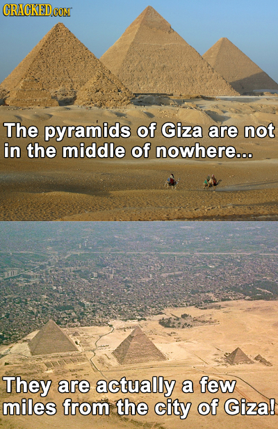 CRACKED CON The pyramids of Giza are not in the middle of nowhere... They are actually a few miles from the city of Giza!