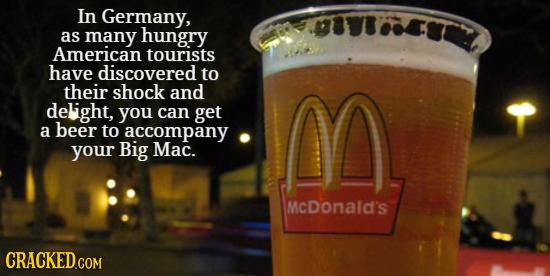 In Germany, as many hungry American tourists have discovered to their shock and delight, you can get M a beer to accompany your Big Mac. McDonald's