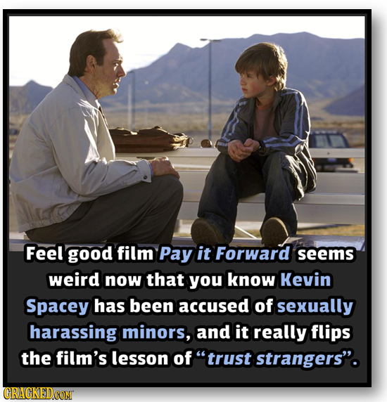 Feel good film Pay it Forward seems weird now that you know Kevin Spacey has been accused of sexually harassing minors, and it really flips the film's
