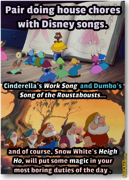 Pair doing house chores with Disney songS. Cinderella's Work Song and Dumbo's Song of the Roustabousts... and of course, Snow White's Heigh Ho, will p