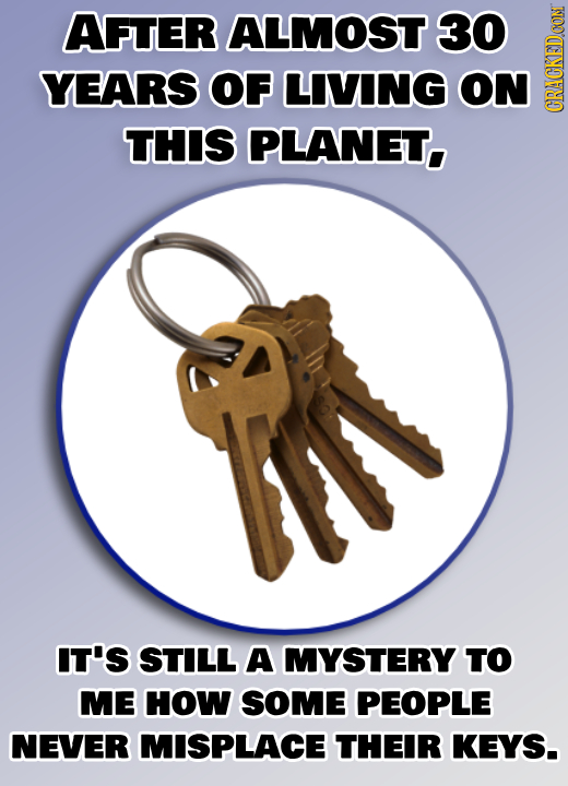 AFTER ALMOST 30 YEARS OF LIVING ON PLANET. GRA THIS IN IT'S STILL A MYSTERY TO ME HOW SOME PEOPLE NEVER MISPLACE THEIR KEYS.