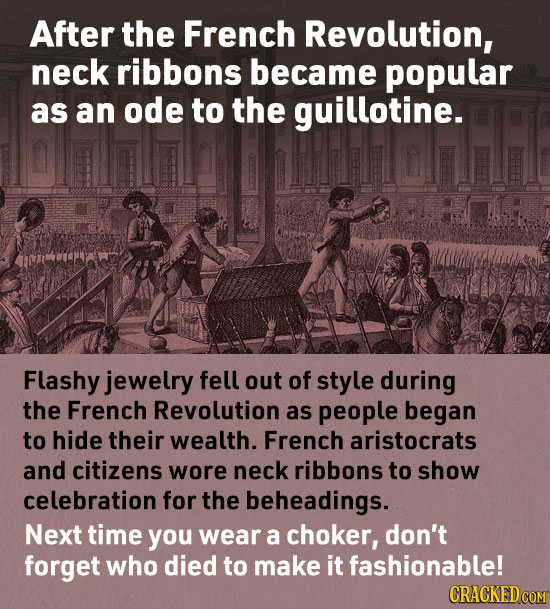 After the French Revolution, neck ribbons became popular as an ode to the guillotine. Flashy jewelry fell out of style during the French Revolution as
