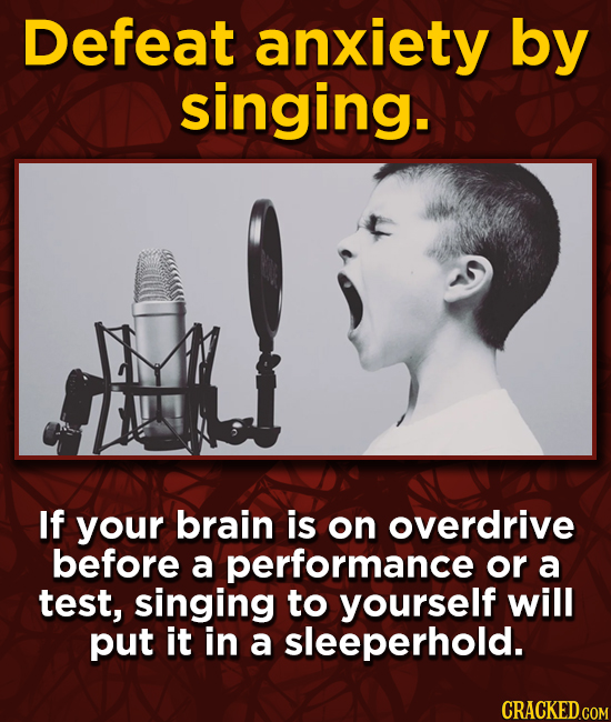 Defeat anxiety by singing. If your brain is on overdrive before a performance or a test, singing to yourself will put it in a sleeperhold.