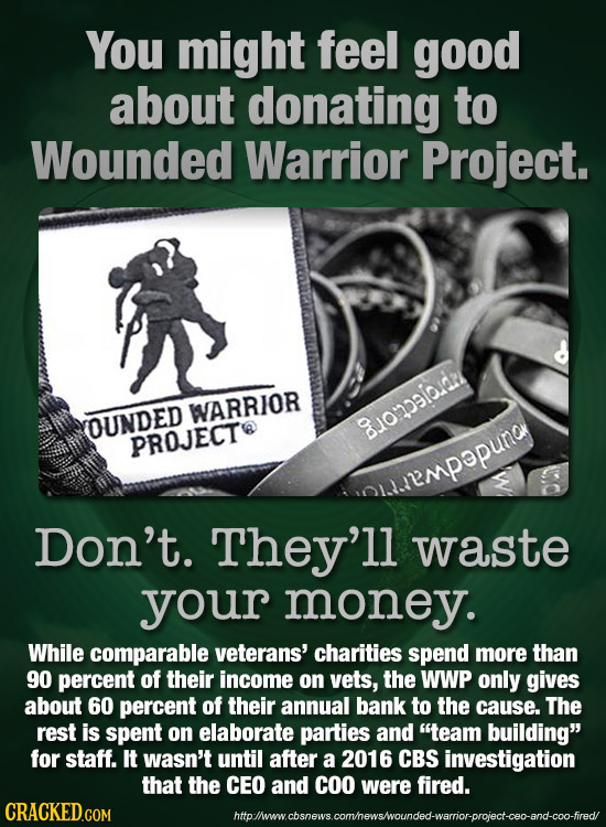 You might feel good about donating to Wounded Warrior Project. WARRIOR COUNDED 8onsi0 PROJECT plrempopund Don't. They'll waste your money. While compa