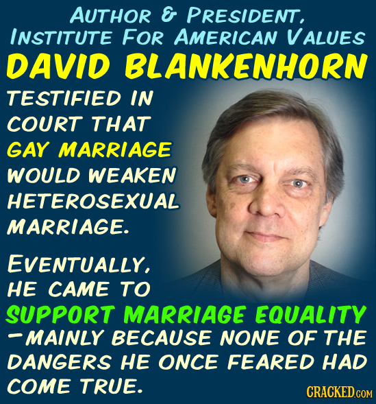 AUTHOR E PRESIDENT, INSTITUTE FOR AMERICAN VALUES DAVID BLANKENHORN TESTIFIED IN COURT THAT GAY MARRIAGE WOULD WEAKEN HETEROSEXUAL MARRIAGE. EVENTUALL