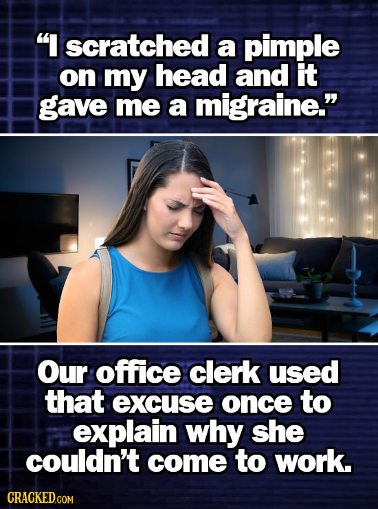 I scratched a pimple on my head and it gave me a migraine. Our office clerk used that excuse once to explain why she couldn't come to work.