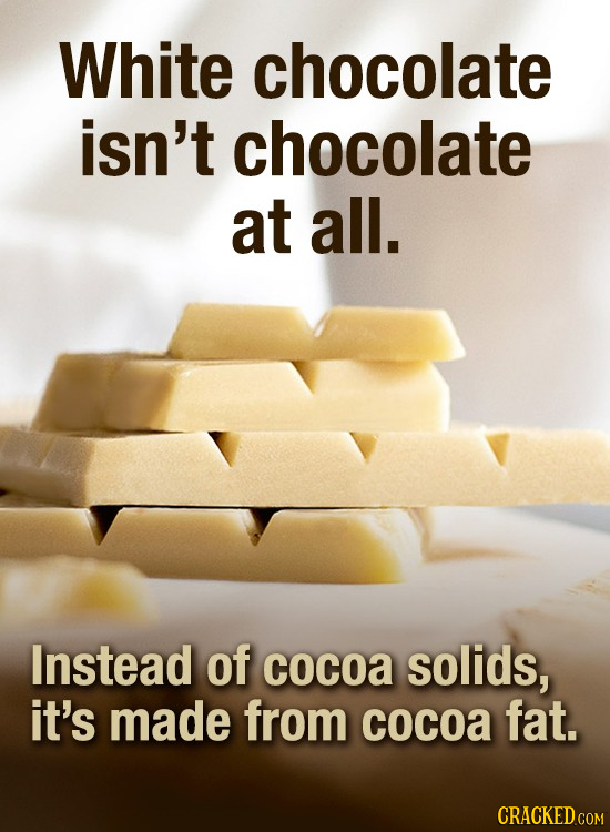 White chocolate isn't chocolate at all. Instead of cocoa solids, it's made from cocoa fat.