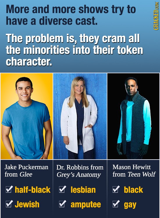 More and more shows try to have a diverse cast. The problem is, they cram all CRA the minorities into their token character. Jake Puckerman Dr. Robbin