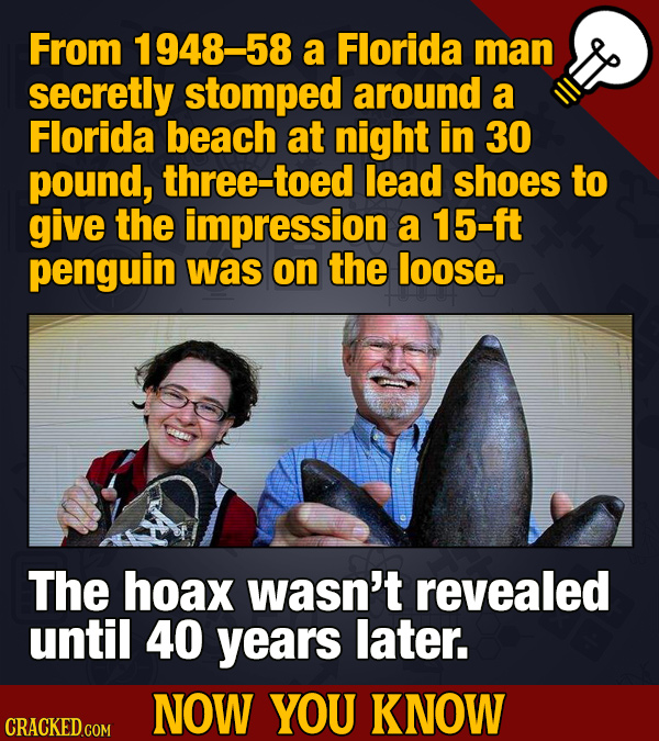From 1948-58 a Florida man secretly stomped around a Florida beach at night in 30 pound, three-to lead shoes to give the impression a 15-ft penguin wa