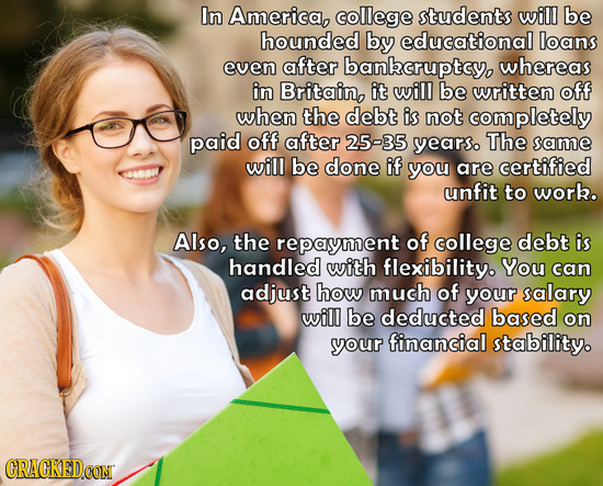 In America, college students will be hounded by educational loans even after bankcruptcy, whereas in Britain, it will be written off when the debt is