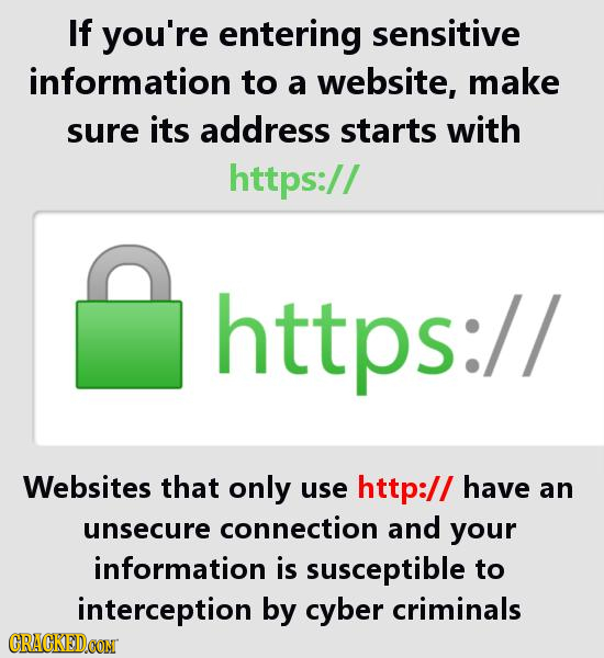 If you're entering sensitive information to a website, make sure its address starts with https:// https:// Websites that only use http:// have an unse