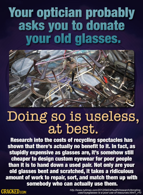 Your optician probably asks you to donate your old glasses. Doing SO is useless, at best. Research into the costs of recycling spectacles has shown th