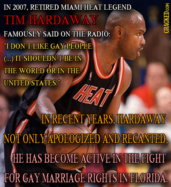 IN 2007, RETIRED MIAMI HEAT LEGEND TIM HARDAWAY FAMOUSLY SAID ON THE RADIO: I DON'T LIKE GAY PEOPLE (...) IT 'SHOULDN'T BE IN THE WORLD OR IN THE UNI