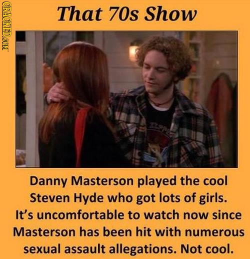CRACKED.COM That 70s Show Danny Masterson played the cool Steven Hyde who got lots of girls. It's uncomfortable to watch now since Masterson has been