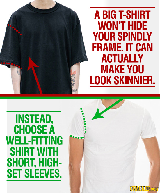 A BIG SHIRT WON'T HIDE YOUR SPINDLY FRAME. IT CAN ACTUALLY MAKE YOU LOOK SKINNIER. INSTEAD, CHOOSE A WELL-FITTING SHIRT WITH SHORT, HIGH- SET SLEEVES.