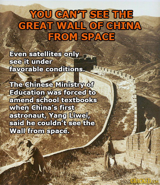 YOU CAN'T SEE THE GREAT WALL OF CHINA FROM SPACE Even satellites only see it under favorable conditions. The chinese Ministry of Education was forced