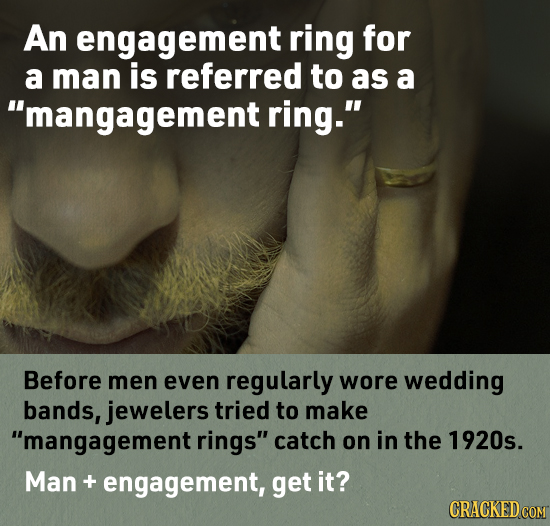 An engagement ring for a man is referred to as a mangagement ring. Before men even regularly wore wedding bands, jewelers tried to make mangagement