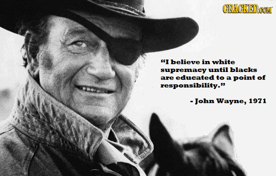 CRACKEDCO I believe in white supremacy until blacks are educated to a point of responsibility. -John Wayne, 1971