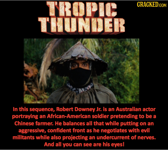 TROPIC CRACKED.COM TUNDER In this sequence, Robert Downey Jr. is an Australian actor portraying an African-American soldier pretending to be a Chinese