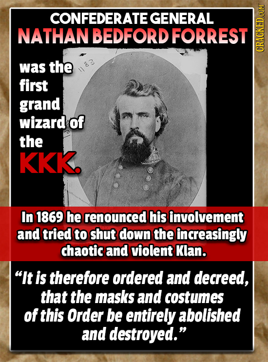 CONFEDERATE GENERAL NATHAN BEDFORD FORREST CRaun was the first grand wizard of the KKk. In 1869 he renounced his involvement and tried to shut down th