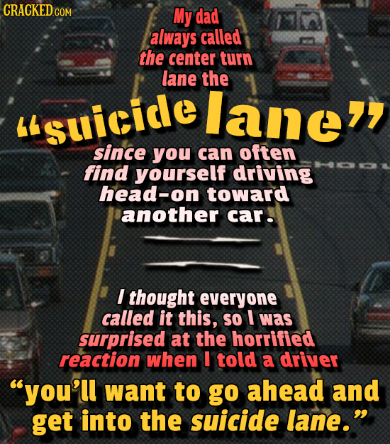 CRACKED COM My dad always called the center turn lane the lane Suicide since you can often find yourself driving head-on toward another car! I thoug