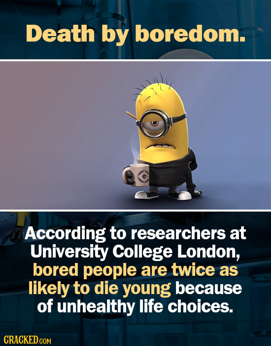 Death by boredom. According to researchers at University College London, bored people are twice as likely to die young because of unhealthy life choic