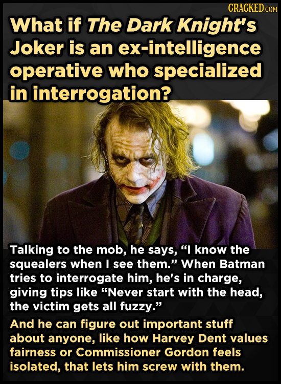 CRACKED cO What if The Dark Knight's Joker is an ex-intelligence operative who specialized in interrogation? Talking to the mob, he says, I know the