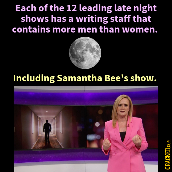 Each of the 12 leading late night shows has a writing staff that contains more men than women. Including Samantha Bee's show.