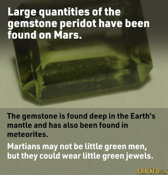 Large quantities of the gemstone peridot have been found on Mars. The gemstone is found deep in the Earth's mantle and has also been found in meteorit