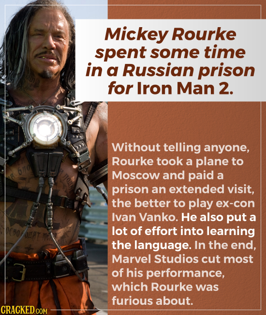 Mickey Rourke spent some time in a Russian prison for Iron Man 2. Without telling anyone, Rourke took a plane to Moscow and paid a prison an exte