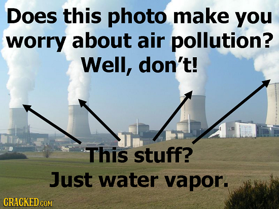 Does this photo make you worry about air pollution? Well, don't! This stuff? Just water vapor. CRACKED COM