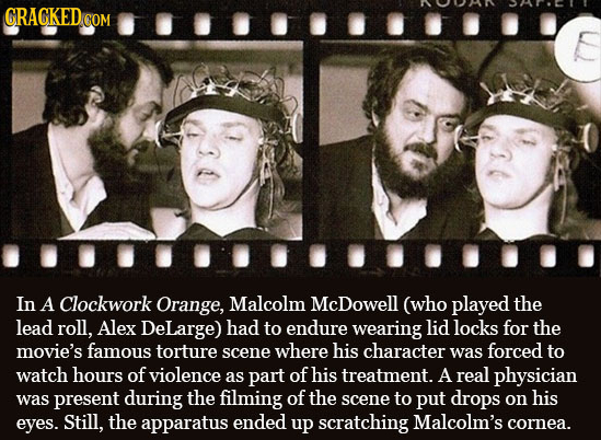 CRAGKED.GOM In A Clockwork Orange, Malcolm McDowell (who played the lead roll, Alex DeLarge) had to endure wearing lid locks for the movie's famous to