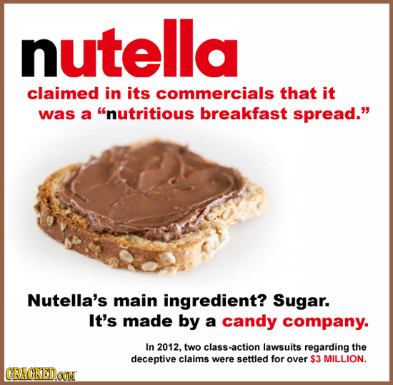 nutella claimed in its commercials that it was a nutritious breakfast spread. Nutella's main ingredient? Sugar. It's made by a candy company. In 201