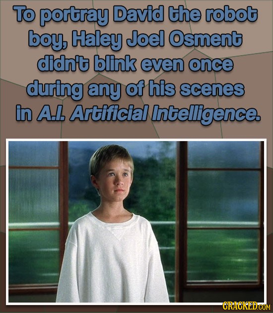 To portray David the robot boy, Haley Joel Osment didn't blink even once during any ot his scenes in A.l. Artificial Intelligence CRACKED'COM