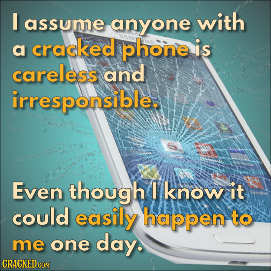 I assume anyone with cracked a phone is careless and irresponsible. Even though I know it could easily happen to me one day. CRACKED COM