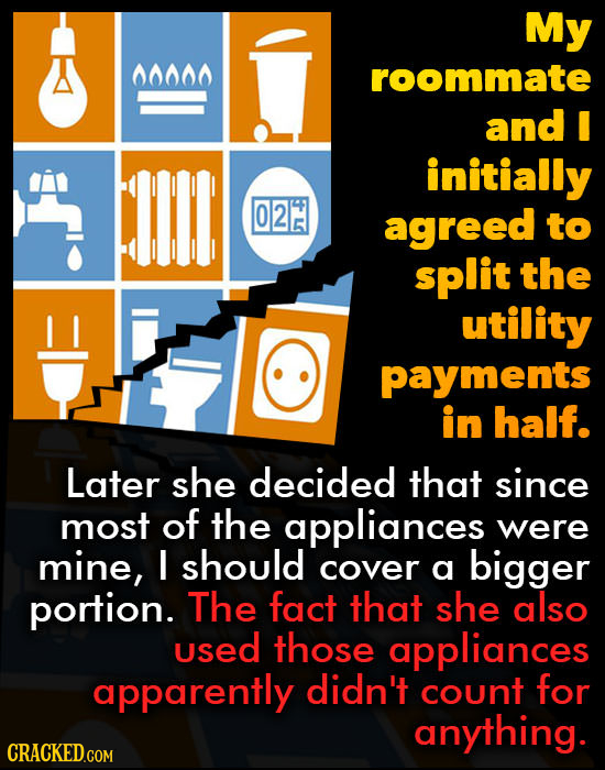 My 00000 roommate and I initially 02 agreed to split the utility payments in half. Later she decided that since most of the appliances were mine, I sh