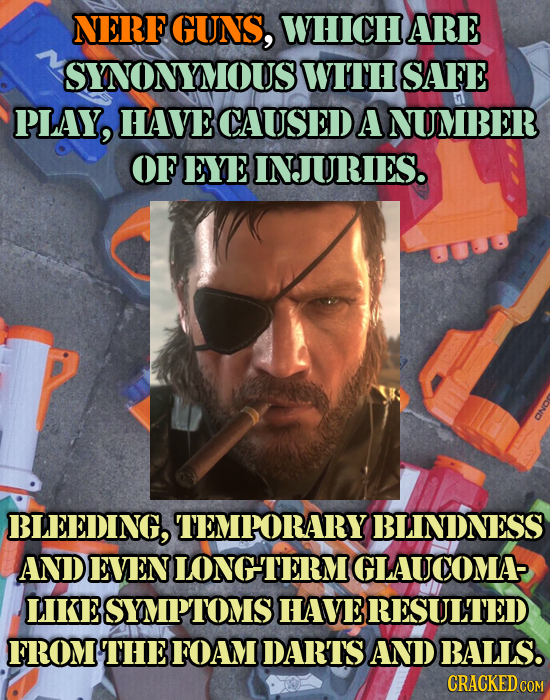NERF GUNS, WHICHARE SNONYMOUS WITH SAFE PLAY, HAVE CAUSED A NUMBER OF EYE INJURIES. BLEEDING, TEMPORARY BLINDNESS AND EVEN LONGTERM IGLAUCOMA LIKE sYM