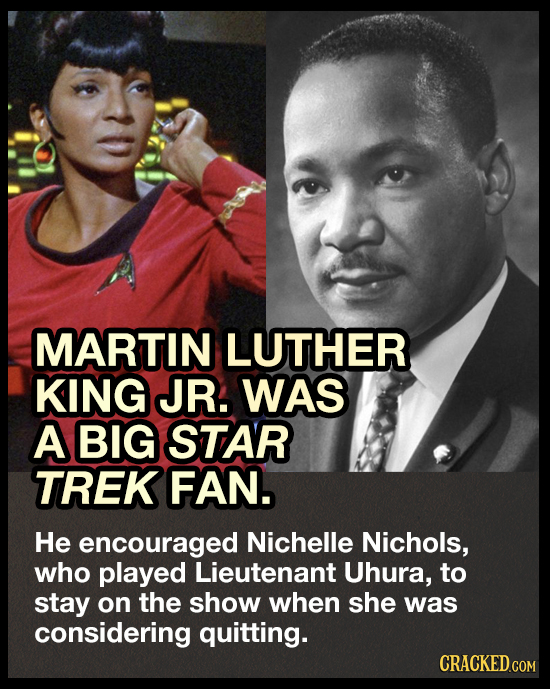 MARTIN LUTHER KING JR. WAS A BIG STAR TREK FAN. He encouraged Nichelle Nichols, who played Lieutenant Uhura, to stay on the show when she was consider