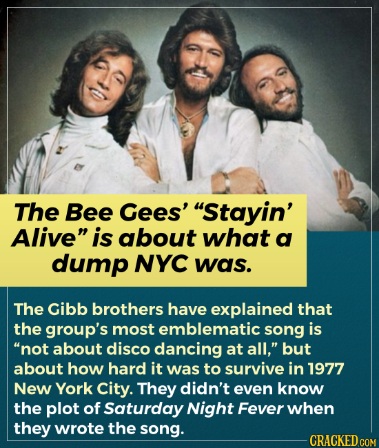The Bee Gees' Stayin' Alive is about what a dump NYC was. The Gibb brothers have explained that the group's most emblematic song is not about disco