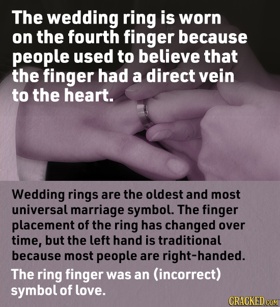 The wedding ring is worn on the fourth finger because people used to believe that the finger had a direct vein to the heart. Wedding rings are the old