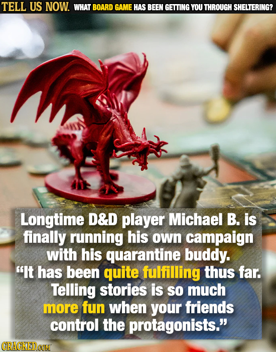 TELL US NOW. WHAT BOARD GAME HAS BEEN GETTING YOU THROUGH SHELTERING? Longtime D&D player Michael B. is finally running his own campaign with his quar