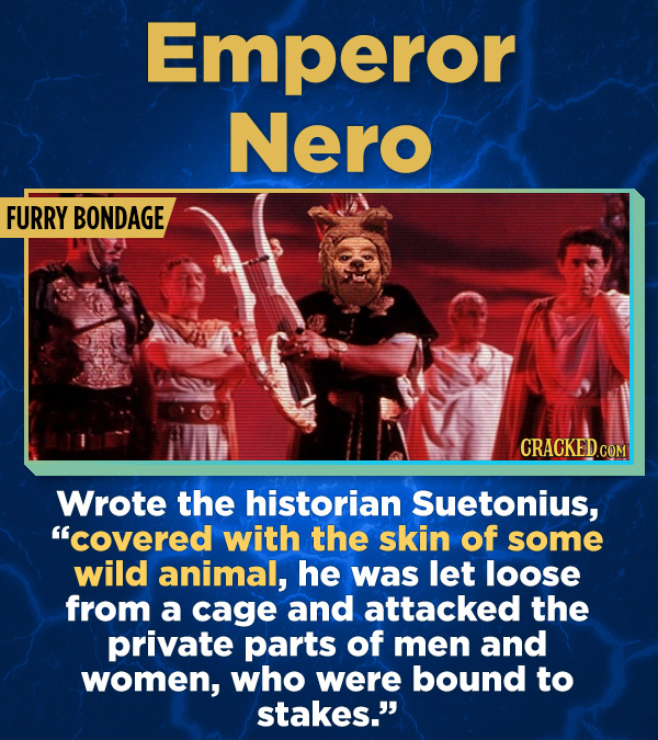 """17 Surprising (True) Facts About Awful People - Wrote the historian Suetonius, """"covered with the skin of some wild animal, he was let loose from a cag"""