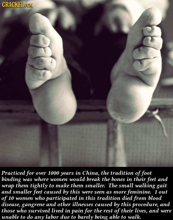 CRACKED Practiced for over 1000 years in China, the tradition of foot binding was where women would break the bones in their feet and wrap them tightl