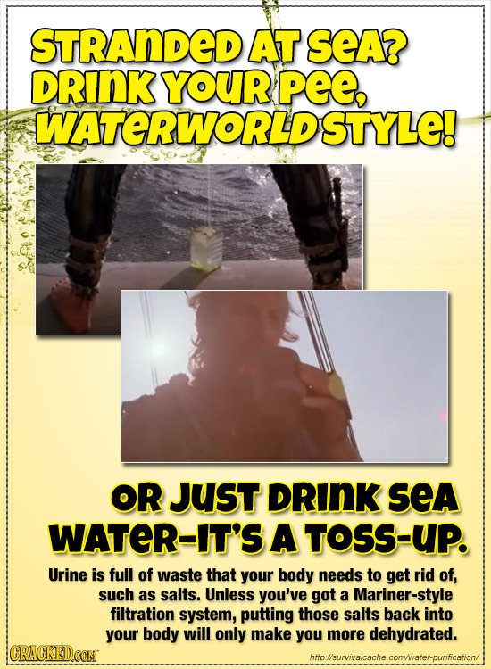 STRANDED AT SeA? DRINK YOUR PE, WATERWORLD STYLE! OR JUsT DRINK SeA WATER-IT'S A TOSS-UP. Urine is full of waste that your body needs to get rid of, s