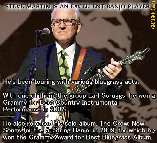 STEVE MARTIN IS AN EXCELLENT BANJO PLAYER CRACKED.COM He's been touring with various bluegrass acts. With one of them, the group Earl Scruggs, he won
