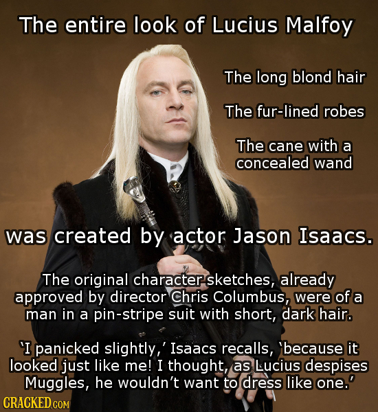 The entire look of Lucius Malfoy The long blond hair The fur-lined robes The cane with a concealed wand was created by actor Jason Isaacs. The origina