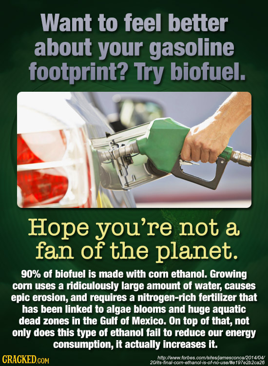 Want to feel better about your gasoline footprint? Try biofuel. Hope you're not a fan of the planet. 90% of biofuel is made with corn ethanol. Growing