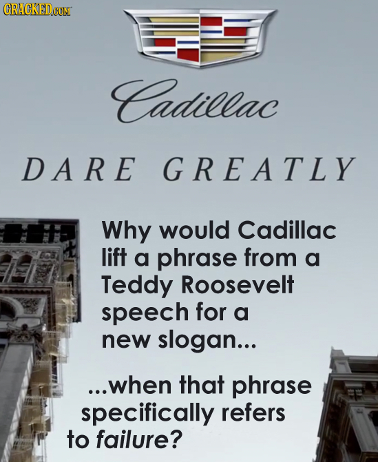Cadillac DA RE GREATLY Why would Cadillac lift a phrase from a Teddy Roosevelt speech for a new slogan... ...when that phrase specifically refers to f